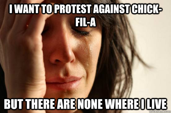 I want to protest against Chick-fil-a  but there are none where i live - I want to protest against Chick-fil-a  but there are none where i live  First World Problem