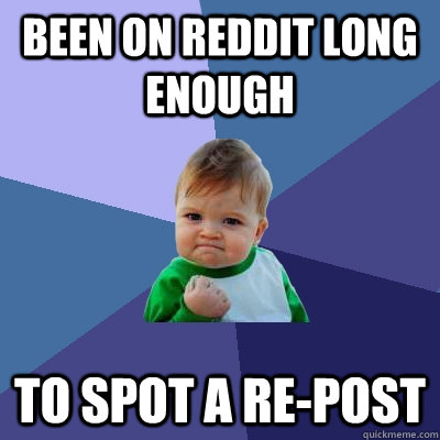 been on reddit long enough to spot a re-post  - been on reddit long enough to spot a re-post   Success Kid