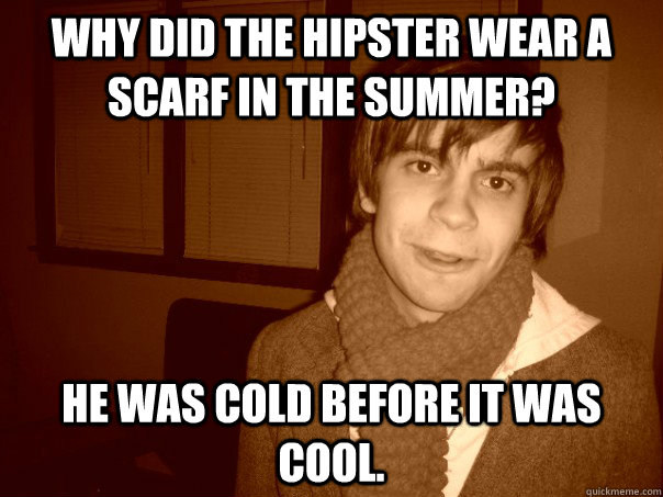Why did the hipster wear a scarf in the summer? He was cold before it was cool.  - Why did the hipster wear a scarf in the summer? He was cold before it was cool.   Hipster Brent Cold
