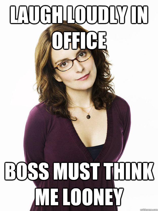 Laugh loudly in office Boss must think me looney  Tina Fey