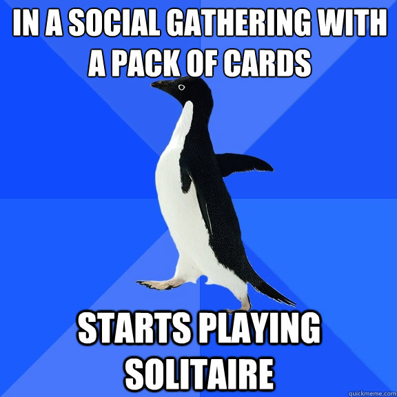In a social gathering with a pack of cards starts playing solitaire - In a social gathering with a pack of cards starts playing solitaire  Socially Awkward Penguin