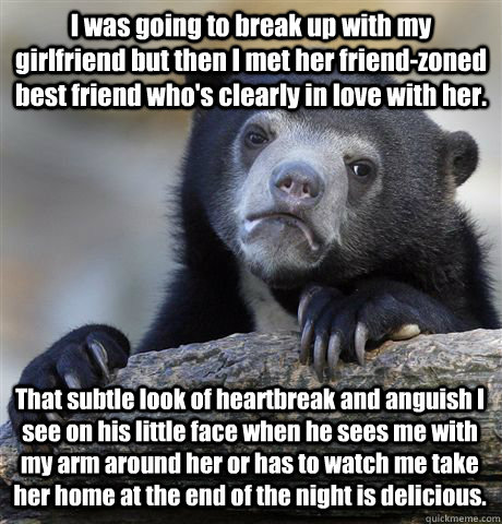 I was going to break up with my girlfriend but then I met her friend-zoned best friend who's clearly in love with her.  That subtle look of heartbreak and anguish I see on his little face when he sees me with my arm around her or has to watch me take her  - I was going to break up with my girlfriend but then I met her friend-zoned best friend who's clearly in love with her.  That subtle look of heartbreak and anguish I see on his little face when he sees me with my arm around her or has to watch me take her   Misc