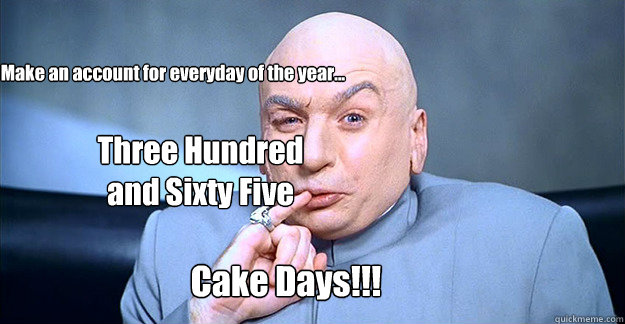 Make an account for everyday of the year... Three Hundred and Sixty Five Cake Days!!!