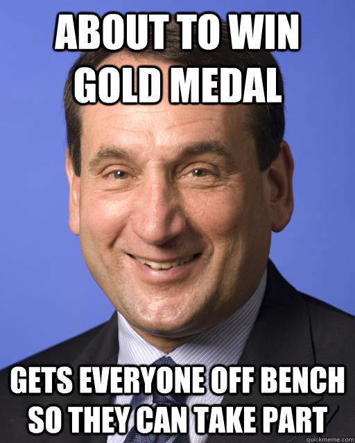 About to win Gold medal Gets everyone off bench so they can take part  Good guy Coach K