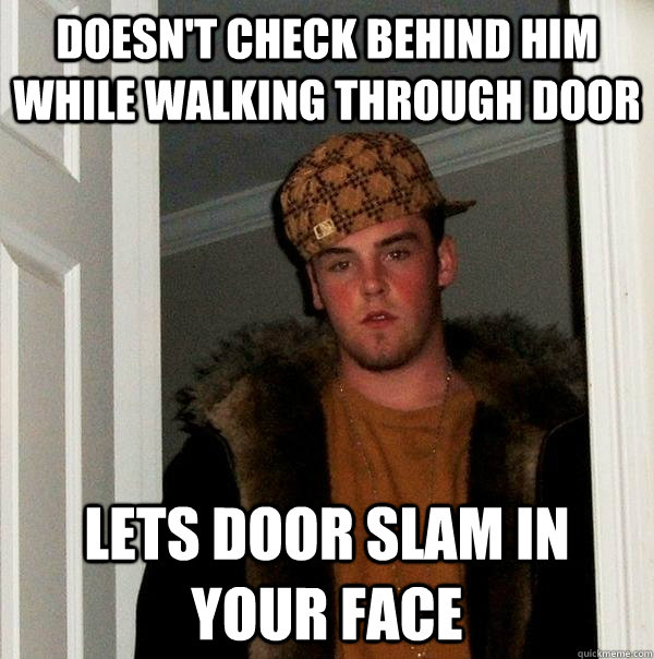 Doesn't check behind him while walking through door lets door slam in your face - Doesn't check behind him while walking through door lets door slam in your face  Scumbag Steve