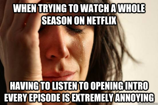 When trying to watch a whole season on netflix Having to listen to opening intro every episode is extremely annoying - When trying to watch a whole season on netflix Having to listen to opening intro every episode is extremely annoying  First World Problems