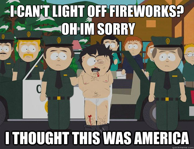 I can't light off fireworks?   oh im sorry I THOUGHT THIS WAS AMERICA