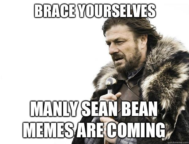 brace yourselves Manly Sean Bean Memes are coming - brace yourselves Manly Sean Bean Memes are coming  Misc