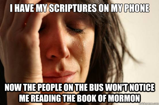 I have my scriptures on my phone Now the people on the bus won't notice me reading the book of mormon - I have my scriptures on my phone Now the people on the bus won't notice me reading the book of mormon  First World Problems