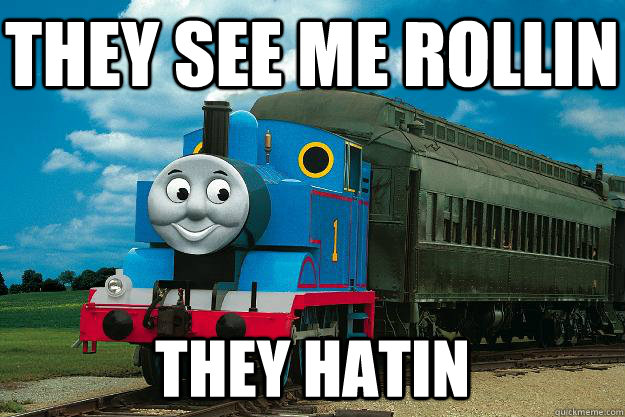 They see me rollin they hatin  Thomas the Tank Engine