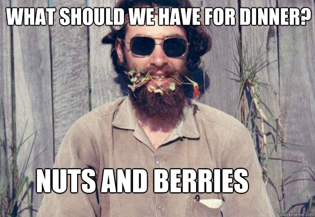 What should we have for dinner? Nuts and berries   Typical Pagan Man
