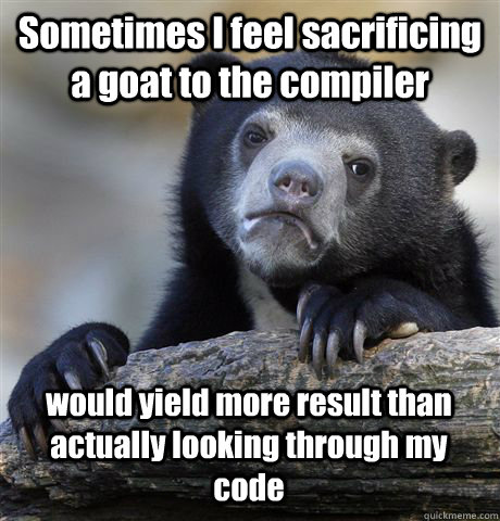 Sometimes I feel sacrificing a goat to the compiler would yield more result than actually looking through my code - Sometimes I feel sacrificing a goat to the compiler would yield more result than actually looking through my code  Confession Bear