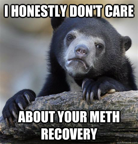 I honestly don't care about your meth recovery - I honestly don't care about your meth recovery  Confession Bear