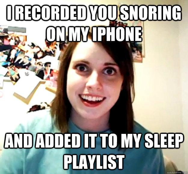 i recorded you snoring on my iphone and added it to my sleep playlist - i recorded you snoring on my iphone and added it to my sleep playlist  Overly Attached Girlfriend