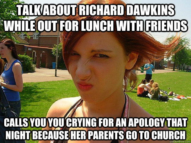 talk about Richard dawkins while out for lunch with friends Calls you you crying for an apology that night because her parents go to church