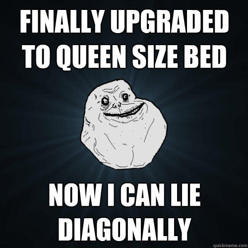 Finally upgraded to queen size bed Now I can lie diagonally - Finally upgraded to queen size bed Now I can lie diagonally  Forever Alone