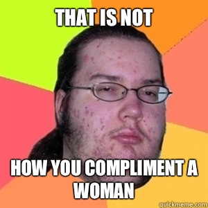 That is not How you compliment a woman - That is not How you compliment a woman  Fat Nerd - Brony Hater