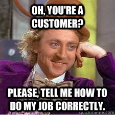Oh, you're a customer? Please, tell me how to do my job correctly.