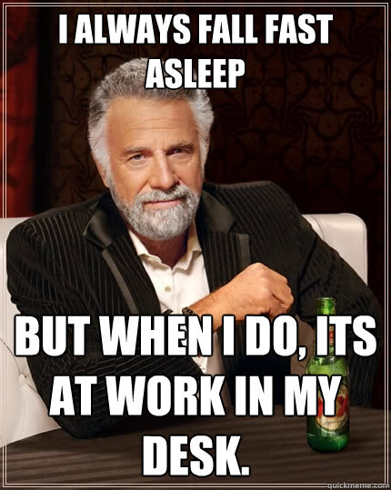 Desk Meme: I Always Fall Fast Asleep But When I Do, Its At Work In My