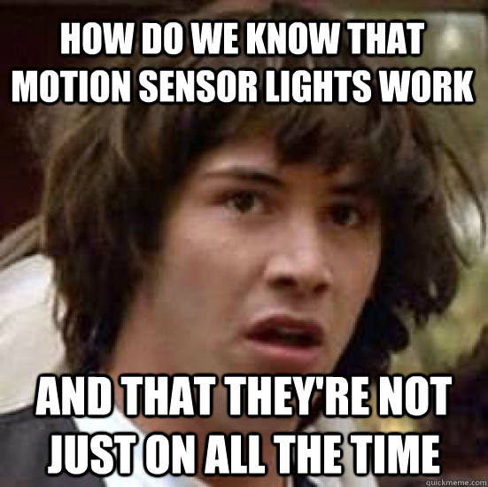 HOW DO WE KNOW THAT MOTION SENSOR LIGHTS WORK AND THAT THEY'RE NOT JUST ON ALL THE TIME - HOW DO WE KNOW THAT MOTION SENSOR LIGHTS WORK AND THAT THEY'RE NOT JUST ON ALL THE TIME  conspiracy keanu