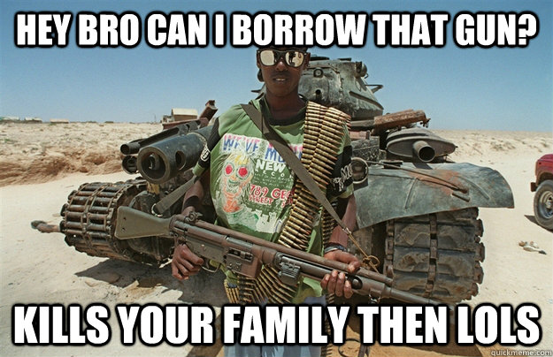 hey bro can i borrow that gun? kills your family then lols