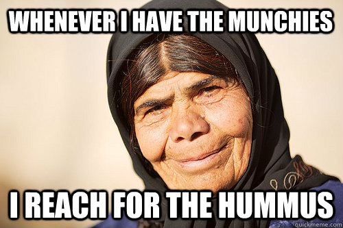 whenever i have the munchies i reach for the hummus - whenever i have the munchies i reach for the hummus  Stoned Middle Eastern Grandma