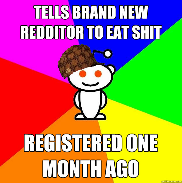 tells brand new redditor to eat shit registered one month ago - tells brand new redditor to eat shit registered one month ago  Scumbag Redditor