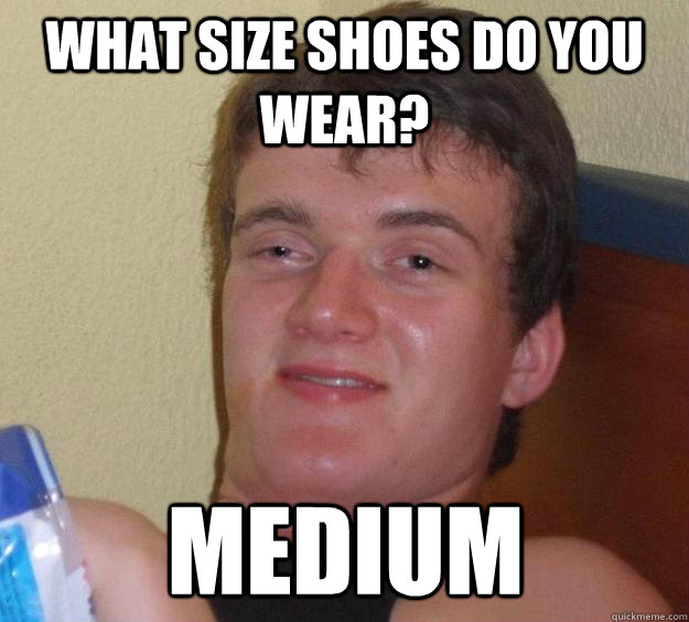What size shoes do you wear? Medium - What size shoes do you wear? Medium  10 Guy