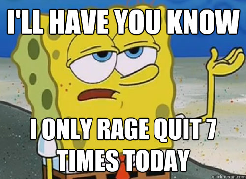 I'LL HAVE YOU KNOW  I ONLY RAGE QUIT 7 TIMES TODAY - I'LL HAVE YOU KNOW  I ONLY RAGE QUIT 7 TIMES TODAY  ILL HAVE YOU KNOW