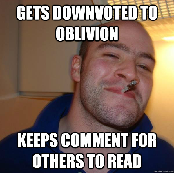 gets downvoted to oblivion Keeps comment for others to read - gets downvoted to oblivion Keeps comment for others to read  Misc