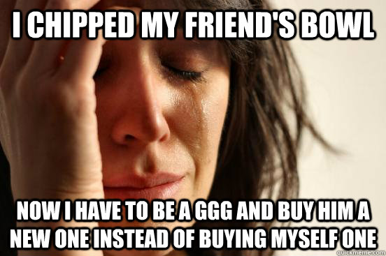 I chipped my friend's bowl Now I have to be a GGG and buy him a new one instead of buying myself one - I chipped my friend's bowl Now I have to be a GGG and buy him a new one instead of buying myself one  First World Problems
