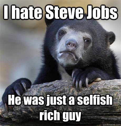 I hate Steve Jobs He was just a selfish rich guy - I hate Steve Jobs He was just a selfish rich guy  Confession Bear
