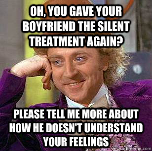 Oh, you gave your boyfriend the silent treatment again? Please tell me more about how he doesn't understand your feelings - Oh, you gave your boyfriend the silent treatment again? Please tell me more about how he doesn't understand your feelings  Condescending Wonka