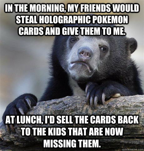 In the morning, my friends would steal holographic pokemon cards and give them to me. At lunch, I'd sell the cards back to the kids that are now missing them. - In the morning, my friends would steal holographic pokemon cards and give them to me. At lunch, I'd sell the cards back to the kids that are now missing them.  Confession Bear