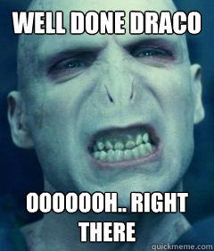 WELL DONE DRACO OOOOOOH.. RIGHT THERE