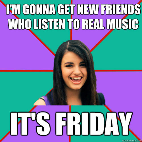 I'm gonna get new friends who listen to real music it's Friday - I'm gonna get new friends who listen to real music it's Friday  Rebecca Black