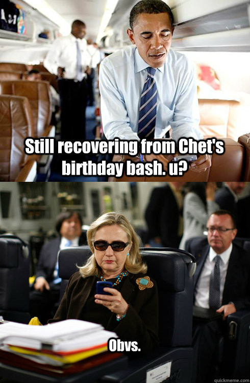 Still recovering from Chet's birthday bash. u?  Obvs.  Texts From Hillary
