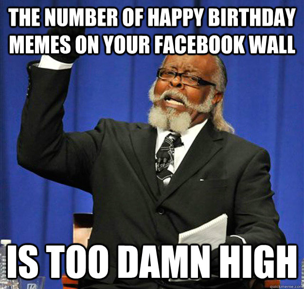The Number Of Happy Birthday Memes On Your Facebook Wall Is Too Damn High