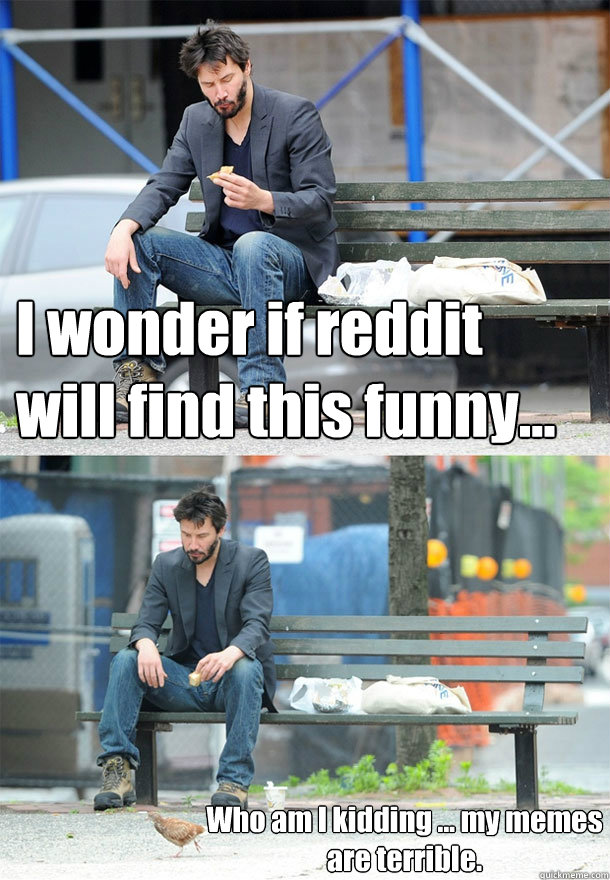 I wonder if reddit will find this funny...  Who am I kidding ... my memes are terrible.  Sad Keanu