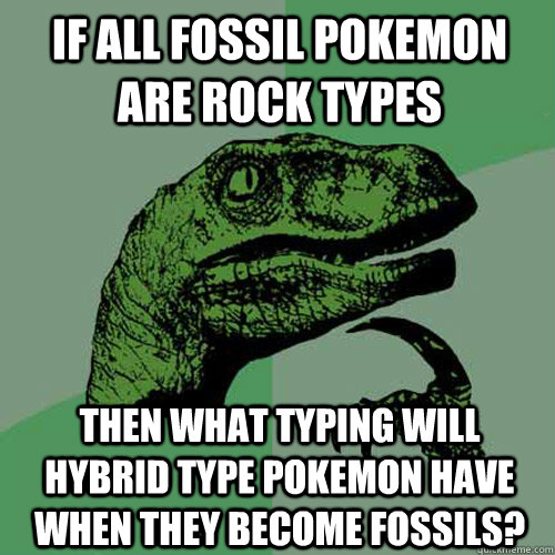 If all fossil pokemon are rock types Then what typing will hybrid type pokemon have when they become fossils? - If all fossil pokemon are rock types Then what typing will hybrid type pokemon have when they become fossils?  Philosoraptor