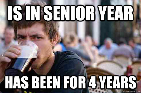 Is in senior year has been for 4 years - Is in senior year has been for 4 years  Lazy College Senior