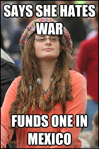 Says she hates war Funds one in Mexico - Says she hates war Funds one in Mexico  College Liberal