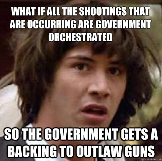 What if all the shootings that are occurring are government orchestrated so the government gets a backing to outlaw guns - What if all the shootings that are occurring are government orchestrated so the government gets a backing to outlaw guns  conspiracy keanu