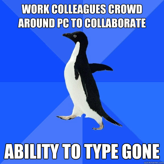 Work colleagues crowd around PC to collaborate   Ability to type gone - Work colleagues crowd around PC to collaborate   Ability to type gone  Socially Awkward Penguin