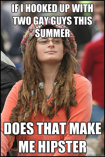 if i hooked up with two gay guys this summer does that make me hipster   College Liberal