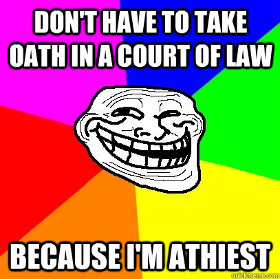 Don't have to take oath in a court of law Because i'm athiest  Troll Face