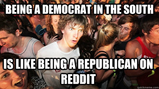 Being a democrat in the south is like being a republican on reddit  - Being a democrat in the south is like being a republican on reddit   Sudden Clarity Clarence