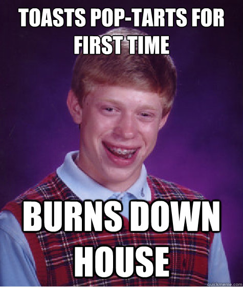 toasts pop-tarts for first time burns down house - toasts pop-tarts for first time burns down house  Bad Luck Brian