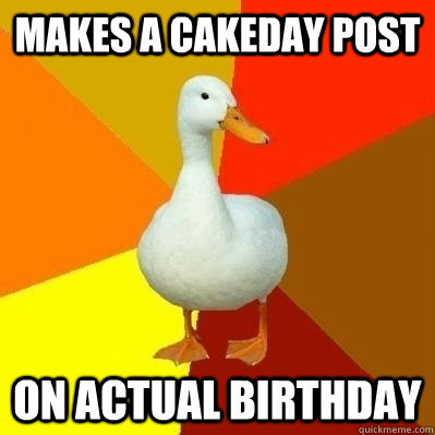Makes a cakeday post on actual birthday - Makes a cakeday post on actual birthday  Technologically Impaired Duck