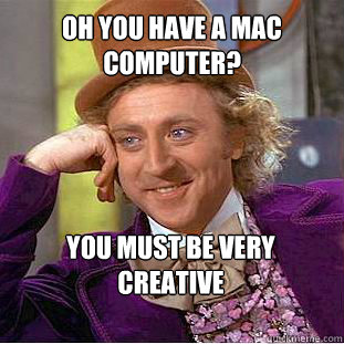 Oh you have a MAC computer? You must be very creative  - Oh you have a MAC computer? You must be very creative   Willy Wonka Meme